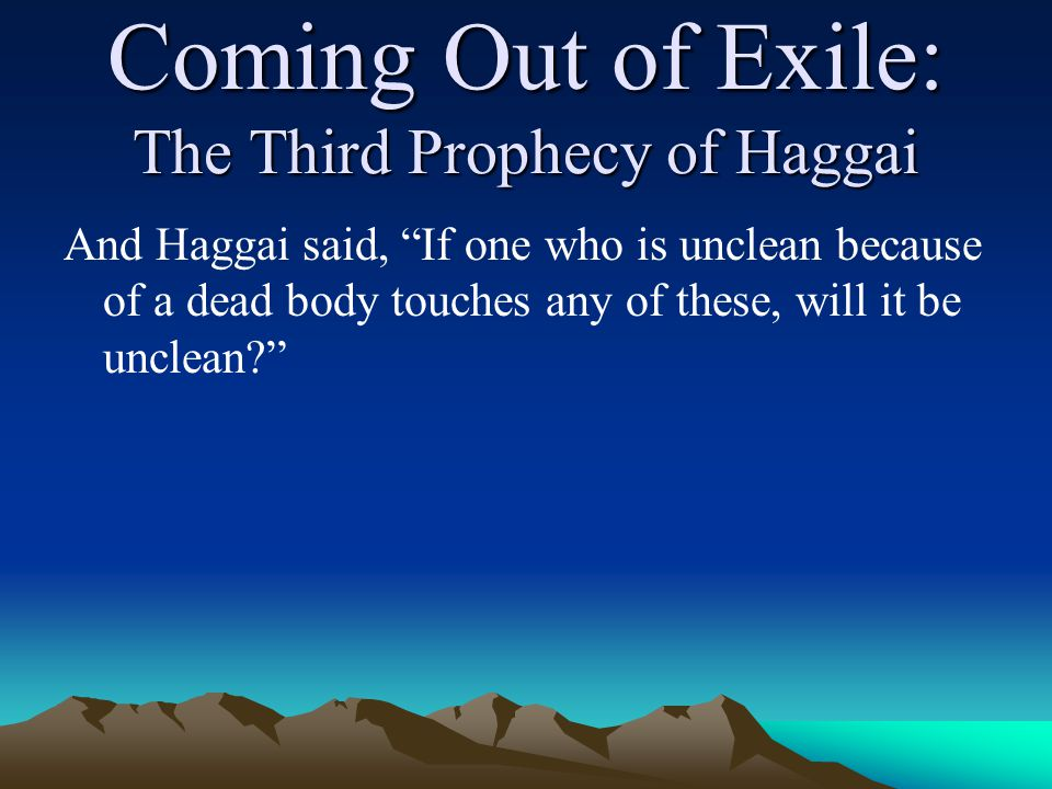 Coming Out of Exile: The Third Prophecy of Haggai And Haggai said, If one who is unclean because of a dead body touches any of these, will it be unclean