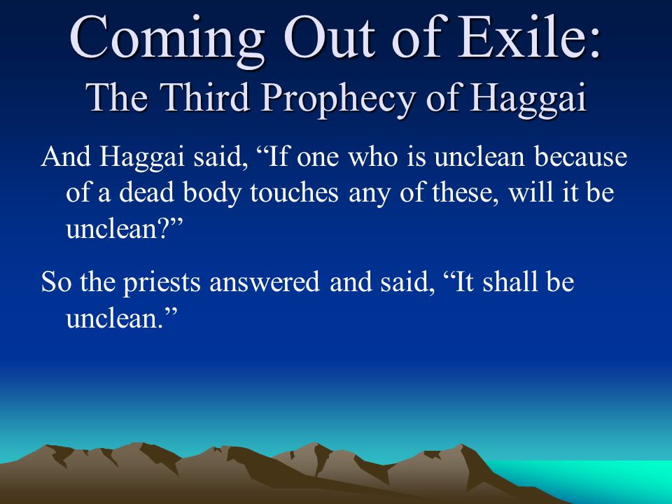 Coming Out of Exile: The Third Prophecy of Haggai And Haggai said, If one who is unclean because of a dead body touches any of these, will it be unclean So the priests answered and said, It shall be unclean.