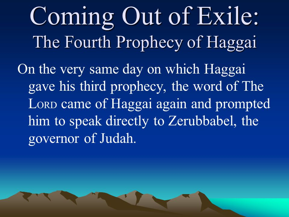 Coming Out of Exile: The Fourth Prophecy of Haggai On the very same day on which Haggai gave his third prophecy, the word of The L ORD came of Haggai again and prompted him to speak directly to Zerubbabel, the governor of Judah.