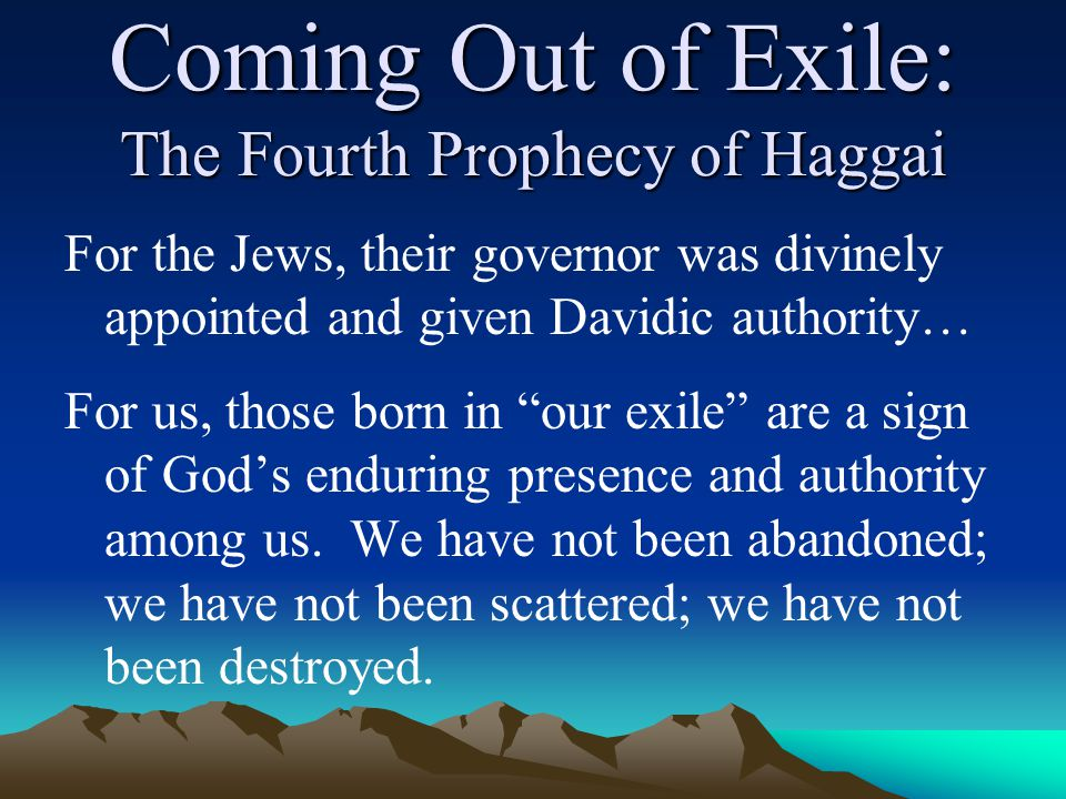 Coming Out of Exile: The Fourth Prophecy of Haggai For the Jews, their governor was divinely appointed and given Davidic authority… For us, those born in our exile are a sign of God's enduring presence and authority among us.