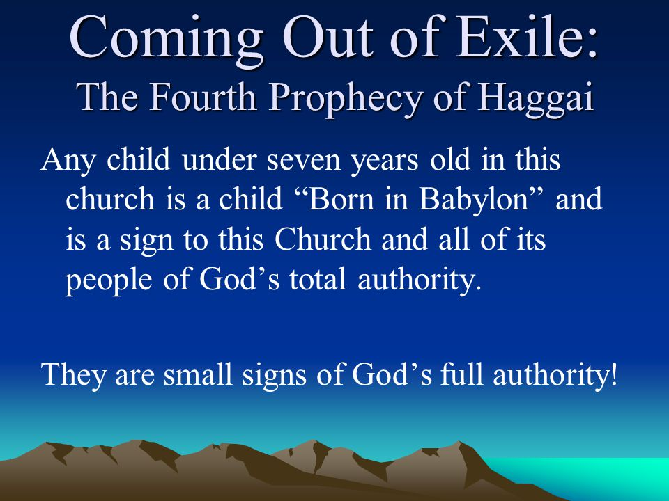 Coming Out of Exile: The Fourth Prophecy of Haggai Any child under seven years old in this church is a child Born in Babylon and is a sign to this Church and all of its people of God's total authority.