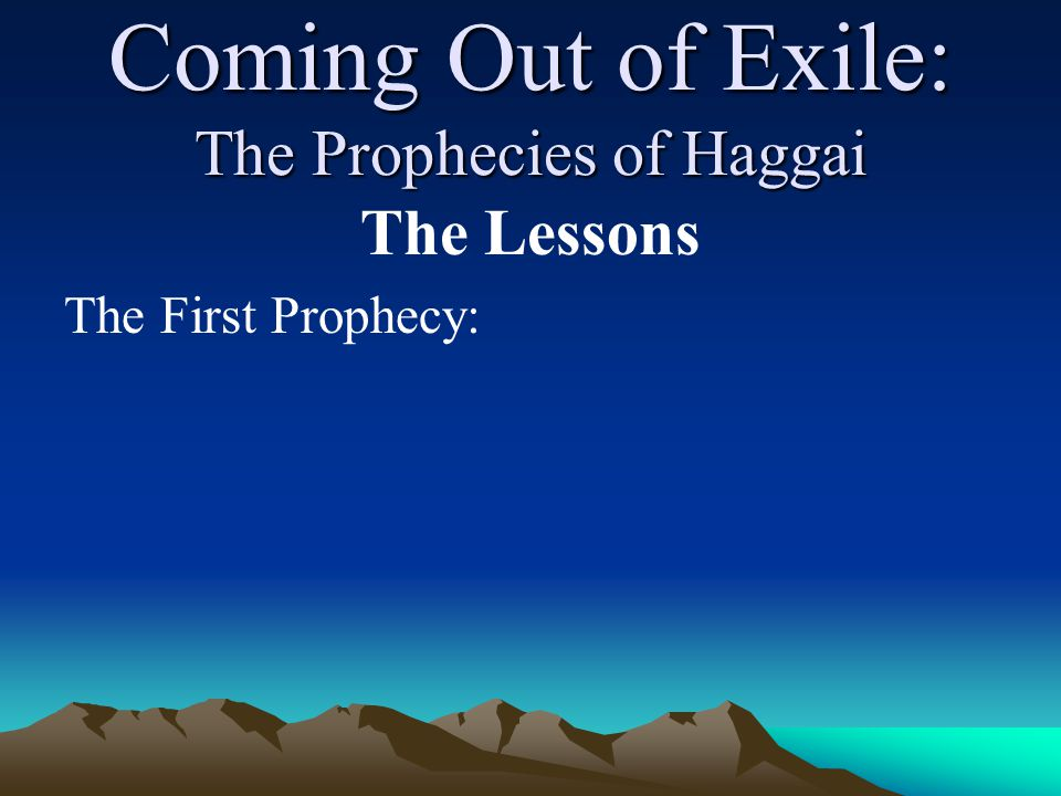 Coming Out of Exile: The Prophecies of Haggai The Lessons The First Prophecy: