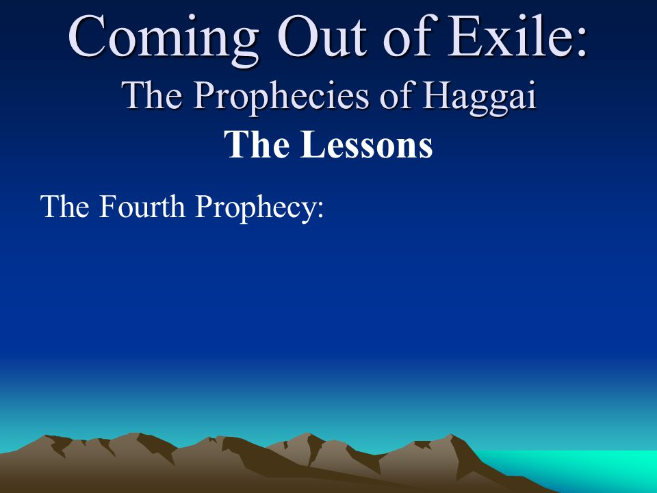 Coming Out of Exile: The Prophecies of Haggai The Lessons The Fourth Prophecy: