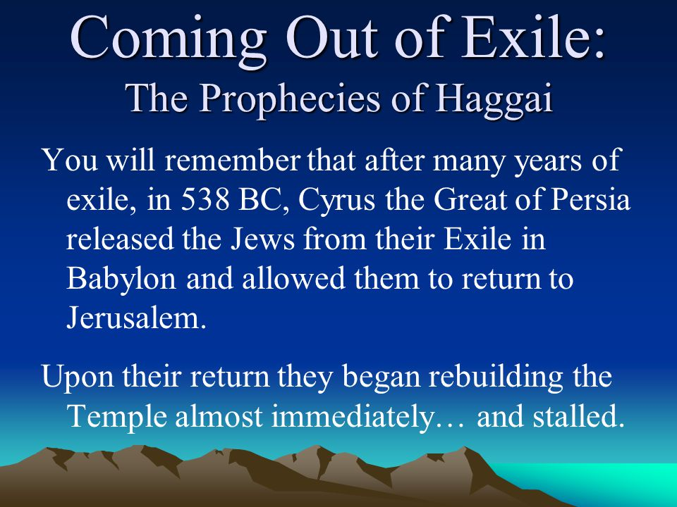 Coming Out of Exile: The Prophecies of Haggai You will remember that after many years of exile, in 538 BC, Cyrus the Great of Persia released the Jews from their Exile in Babylon and allowed them to return to Jerusalem.