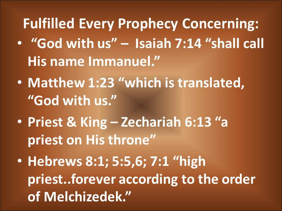 Fulfilled Every Prophecy Concerning: God with us – Isaiah 7:14 shall call His name Immanuel. Matthew 1:23 which is translated, God with us. Priest & King – Zechariah 6:13 a priest on His throne Hebrews 8:1; 5:5,6; 7:1 high priest..forever according to the order of Melchizedek.