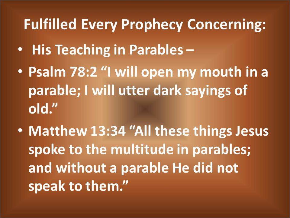 "Fulfilled Every Prophecy Concerning: His Teaching in Parables – Psalm 78:2 ""I will open my mouth in a parable; I will utter dark sayings of old."" Matt"