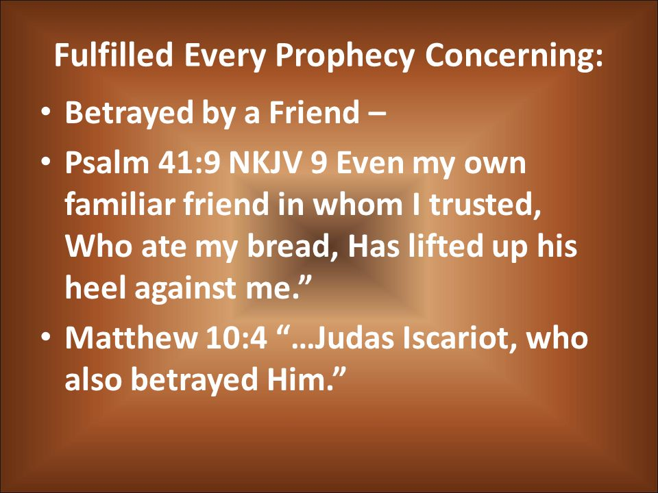 Fulfilled Every Prophecy Concerning: Betrayed by a Friend – Psalm 41:9 NKJV 9 Even my own familiar friend in whom I trusted, Who ate my bread, Has lifted up his heel against me. Matthew 10:4 …Judas Iscariot, who also betrayed Him.