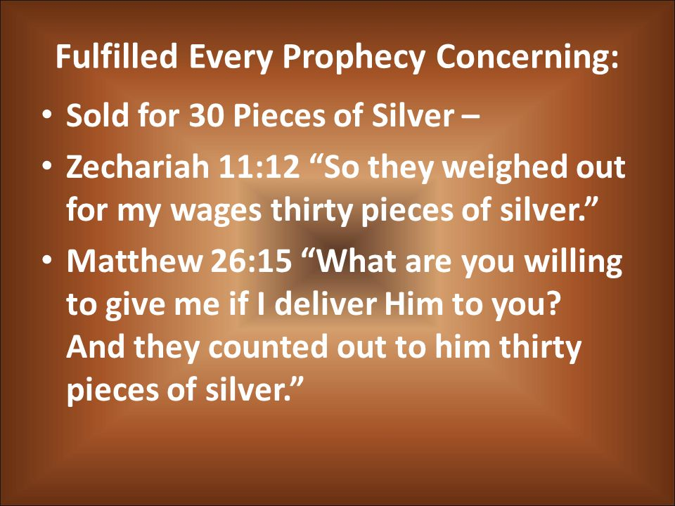 Fulfilled Every Prophecy Concerning: Sold for 30 Pieces of Silver – Zechariah 11:12 So they weighed out for my wages thirty pieces of silver. Matthew 26:15 What are you willing to give me if I deliver Him to you.