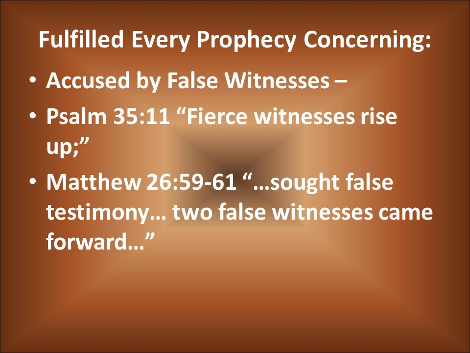Fulfilled Every Prophecy Concerning: Accused by False Witnesses – Psalm 35:11 Fierce witnesses rise up; Matthew 26:59-61 …sought false testimony… two false witnesses came forward…