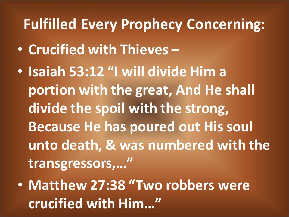 Fulfilled Every Prophecy Concerning: Crucified with Thieves – Isaiah 53:12 I will divide Him a portion with the great, And He shall divide the spoil with the strong, Because He has poured out His soul unto death, & was numbered with the transgressors,… Matthew 27:38 Two robbers were crucified with Him…