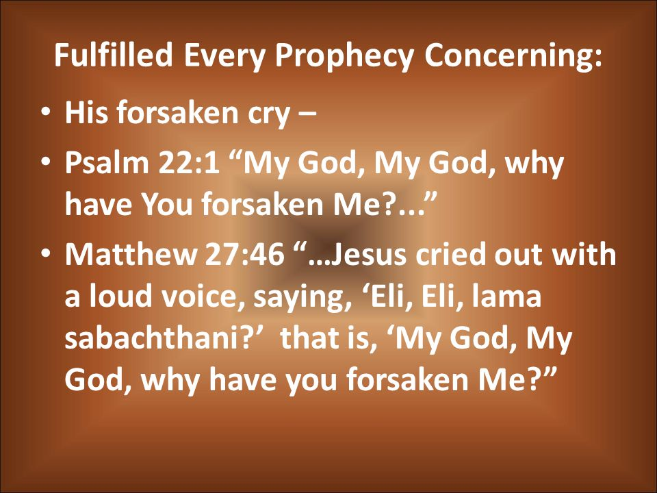 Fulfilled Every Prophecy Concerning: His forsaken cry – Psalm 22:1 My God, My God, why have You forsaken Me ... Matthew 27:46 …Jesus cried out with a loud voice, saying, 'Eli, Eli, lama sabachthani ' that is, 'My God, My God, why have you forsaken Me