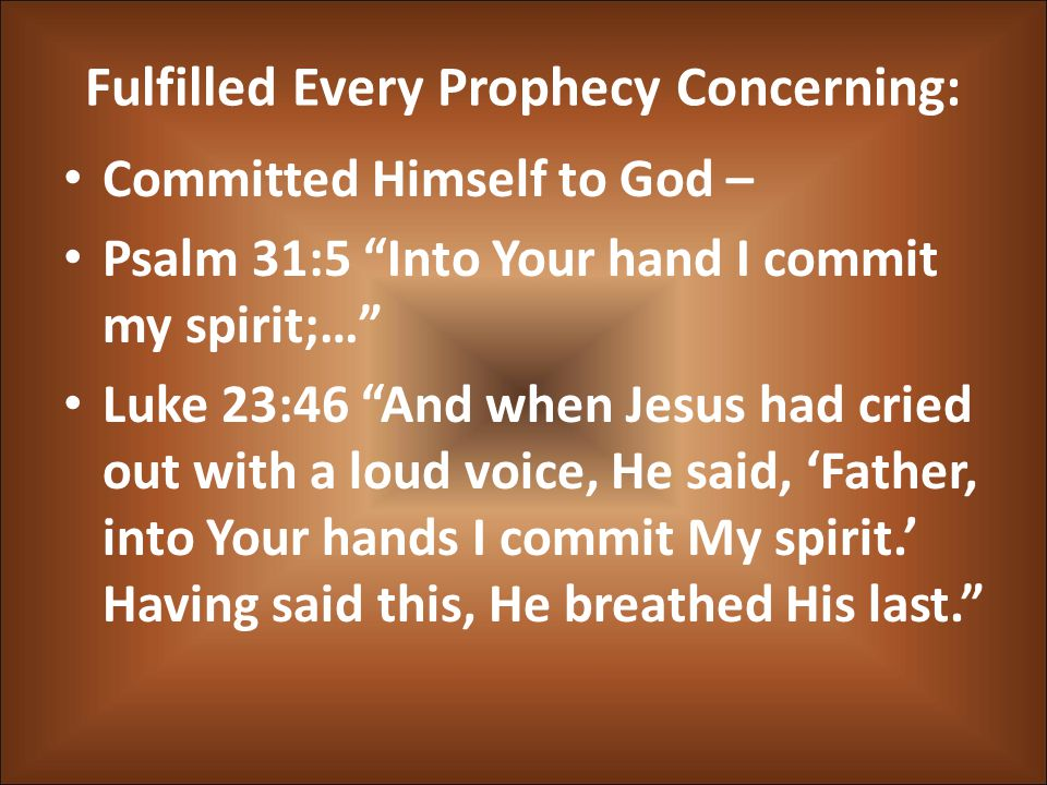 "Fulfilled Every Prophecy Concerning: Committed Himself to God – Psalm 31:5 ""Into Your hand I commit my spirit;…"" Luke 23:46 ""And when Jesus had cried"