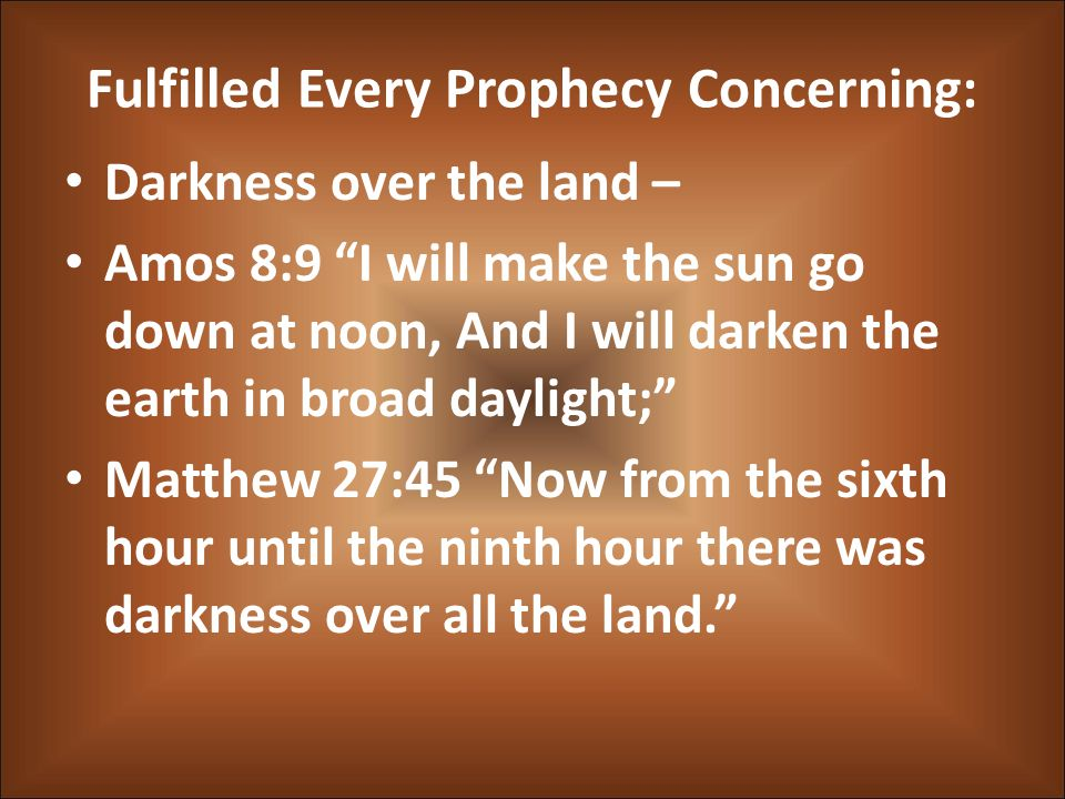 Fulfilled Every Prophecy Concerning: Darkness over the land – Amos 8:9 I will make the sun go down at noon, And I will darken the earth in broad daylight; Matthew 27:45 Now from the sixth hour until the ninth hour there was darkness over all the land.
