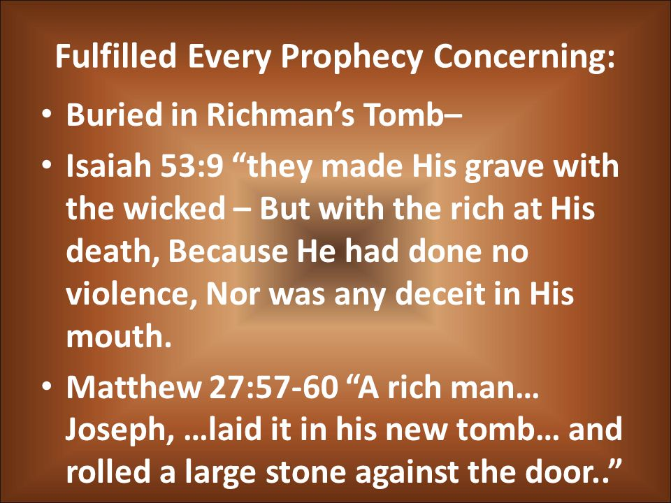 Fulfilled Every Prophecy Concerning: Buried in Richman's Tomb– Isaiah 53:9 they made His grave with the wicked – But with the rich at His death, Because He had done no violence, Nor was any deceit in His mouth.