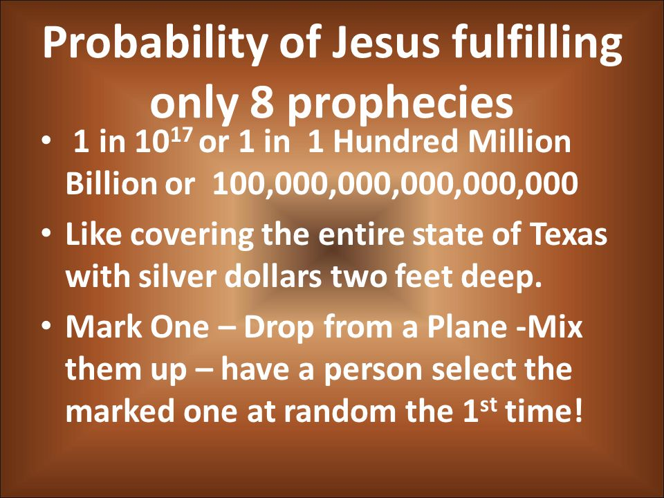 Probability of Jesus fulfilling only 8 prophecies 1 in 10 17 or 1 in 1 Hundred Million Billion or 100,000,000,000,000,000 Like covering the entire state of Texas with silver dollars two feet deep.