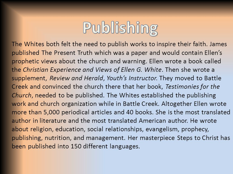 The Whites both felt the need to publish works to inspire their faith. James published The Present Truth which was a paper and would contain Ellen's p