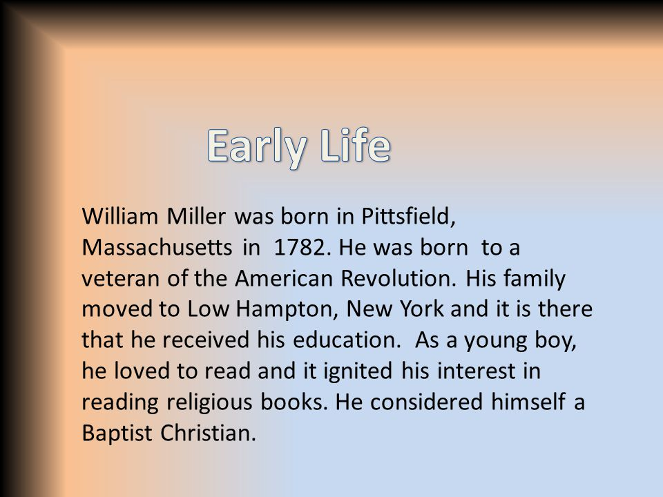 William Miller was born in Pittsfield, Massachusetts in 1782. He was born to a veteran of the American Revolution. His family moved to Low Hampton, Ne