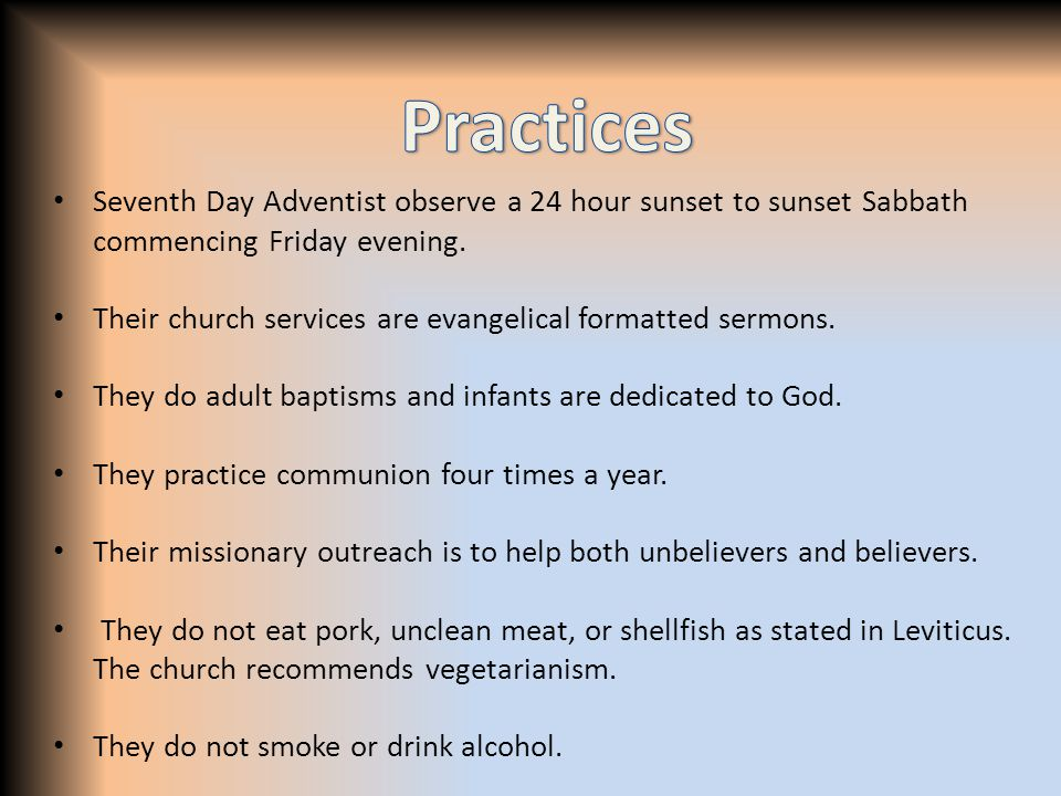 Seventh Day Adventist observe a 24 hour sunset to sunset Sabbath commencing Friday evening. Their church services are evangelical formatted sermons. T