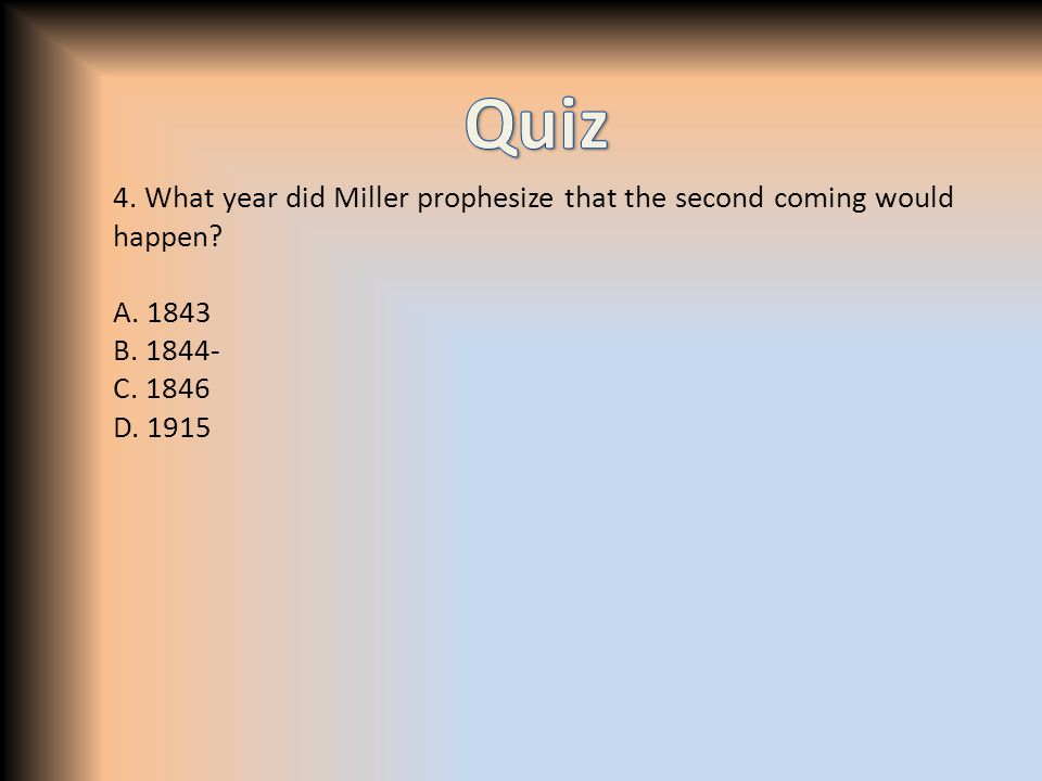 4. What year did Miller prophesize that the second coming would happen? A. 1843 B. 1844- C. 1846 D. 1915