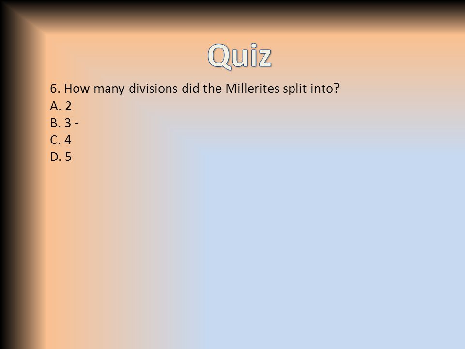 6. How many divisions did the Millerites split into A. 2 B. 3 - C. 4 D. 5