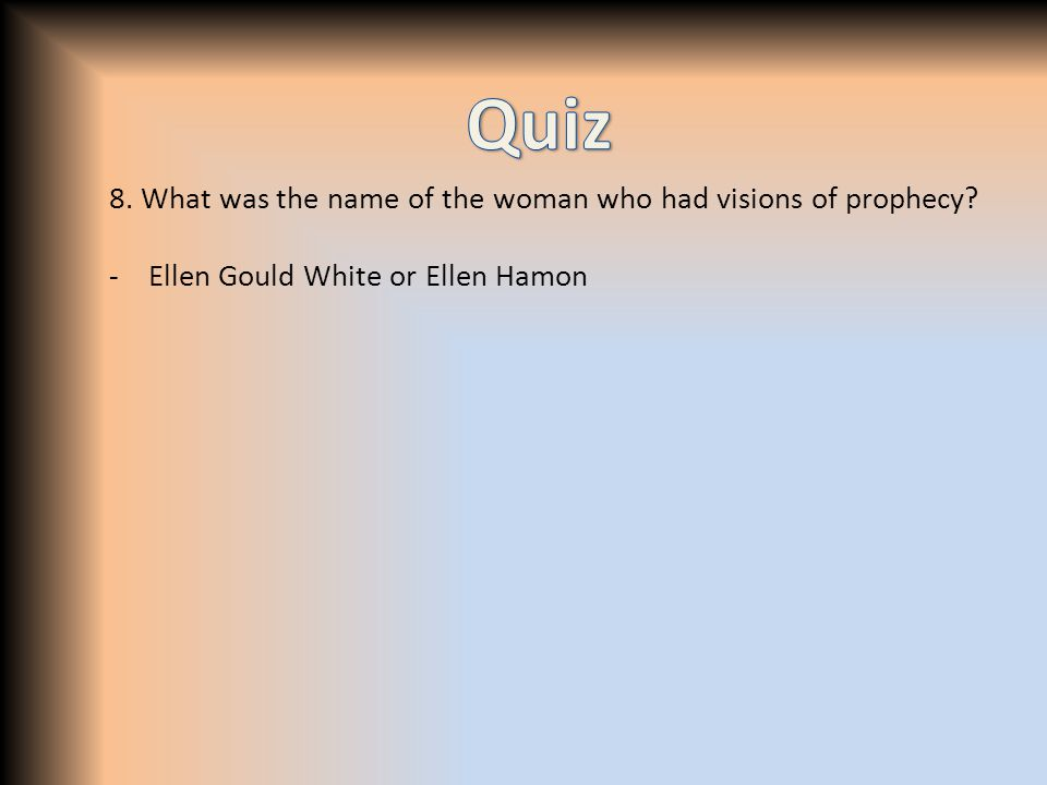 8. What was the name of the woman who had visions of prophecy -Ellen Gould White or Ellen Hamon