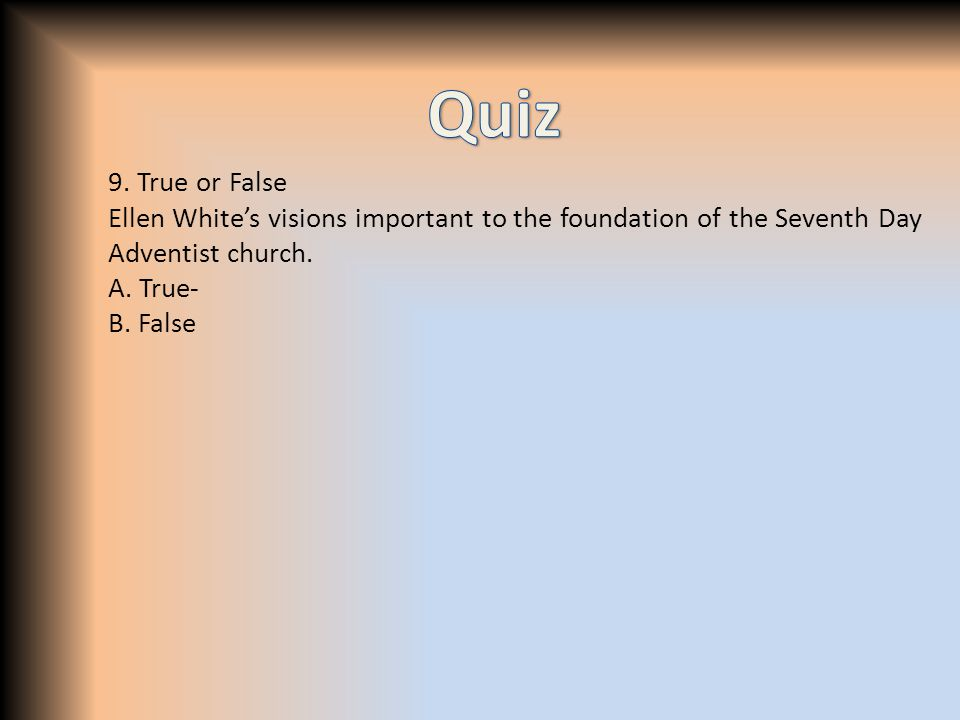 9. True or False Ellen White's visions important to the foundation of the Seventh Day Adventist church. A. True- B. False