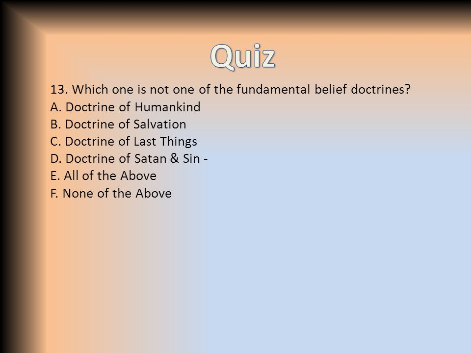 13. Which one is not one of the fundamental belief doctrines? A. Doctrine of Humankind B. Doctrine of Salvation C. Doctrine of Last Things D. Doctrine
