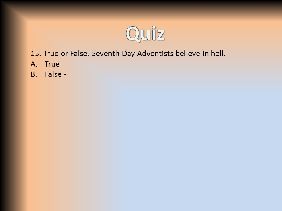 15. True or False. Seventh Day Adventists believe in hell. A.True B.False -