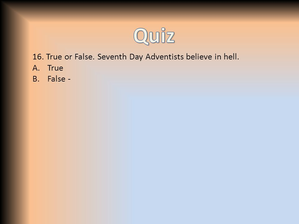 16. True or False. Seventh Day Adventists believe in hell. A.True B.False -