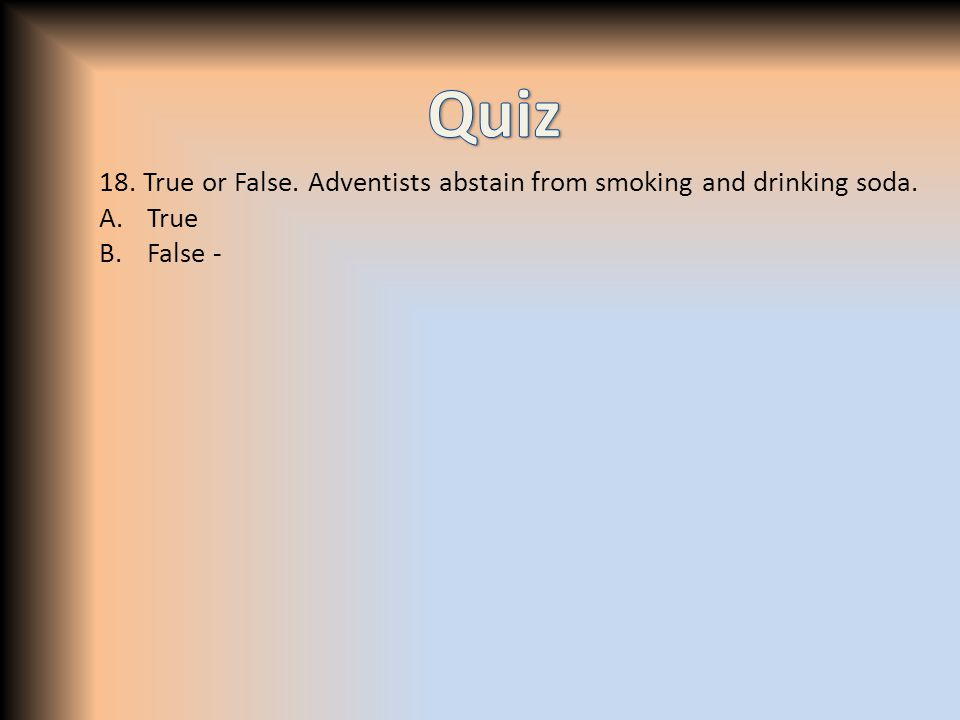 18. True or False. Adventists abstain from smoking and drinking soda. A.True B.False -