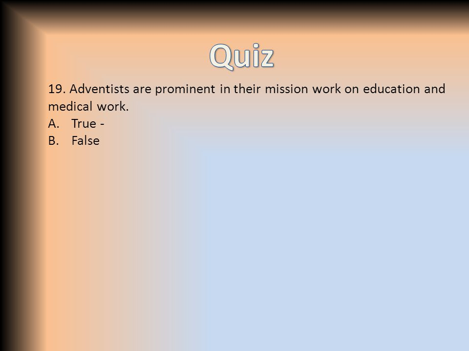 19. Adventists are prominent in their mission work on education and medical work. A.True - B.False