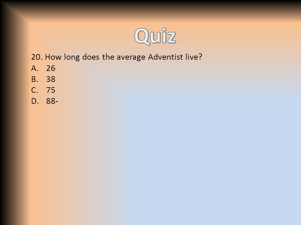 20. How long does the average Adventist live? A.26 B.38 C.75 D.88-
