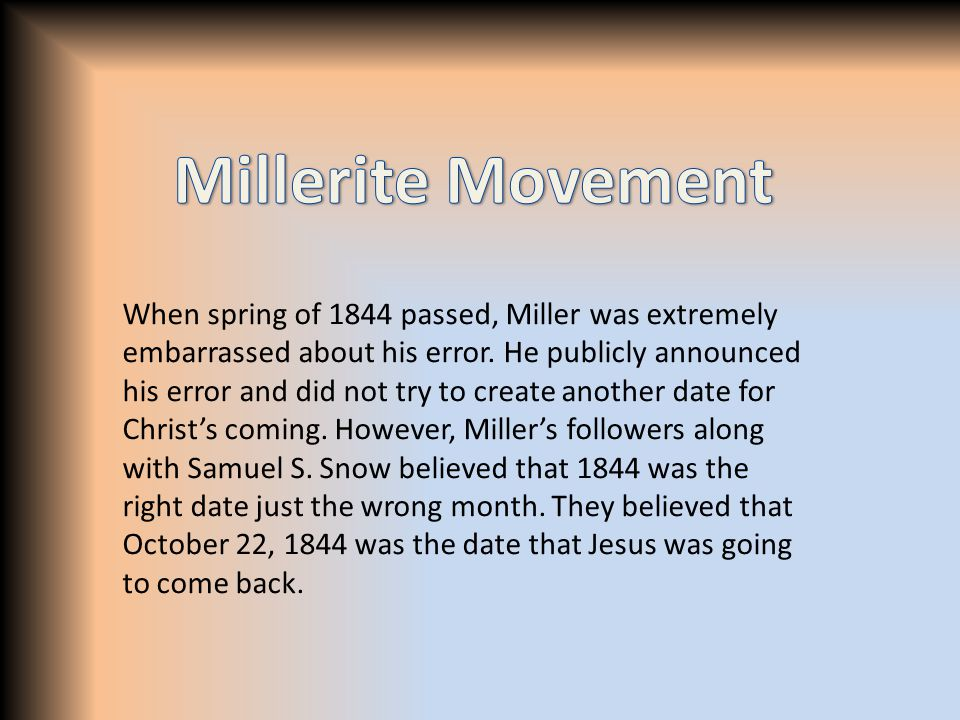 When spring of 1844 passed, Miller was extremely embarrassed about his error. He publicly announced his error and did not try to create another date f