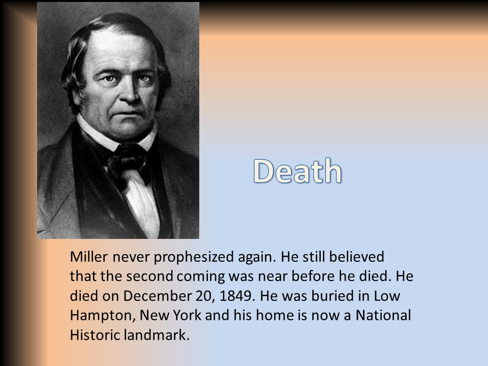 Miller never prophesized again. He still believed that the second coming was near before he died. He died on December 20, 1849. He was buried in Low H