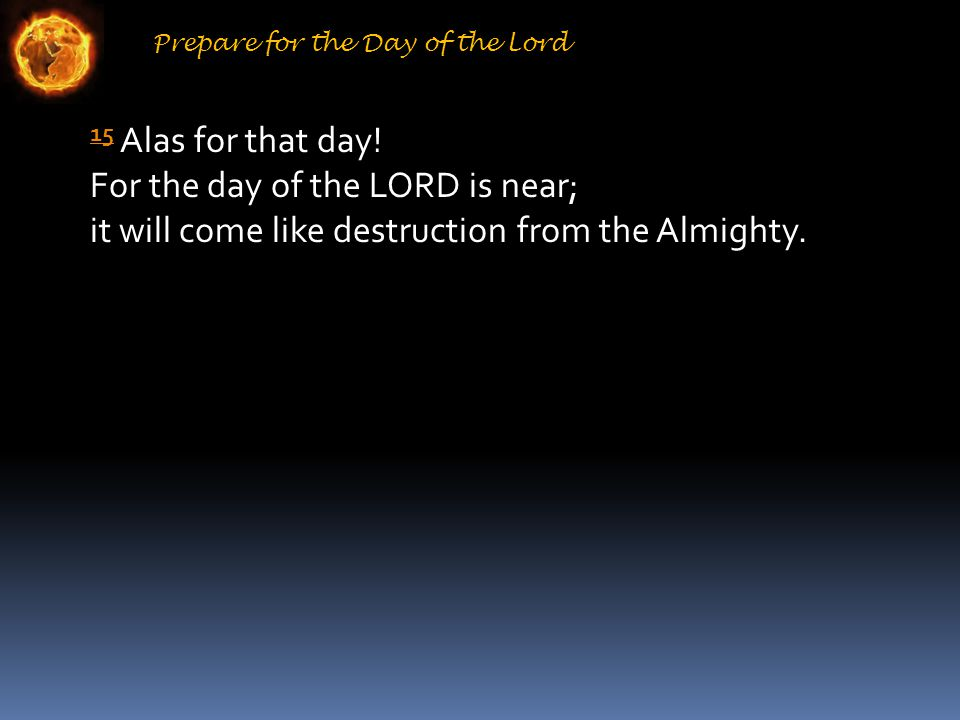 Prepare for the Day of the Lord 15 15 Alas for that day.