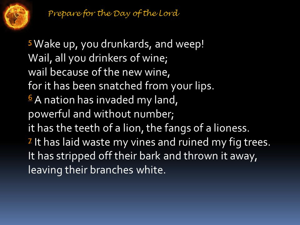 Prepare for the Day of the Lord 5 5 Wake up, you drunkards, and weep.