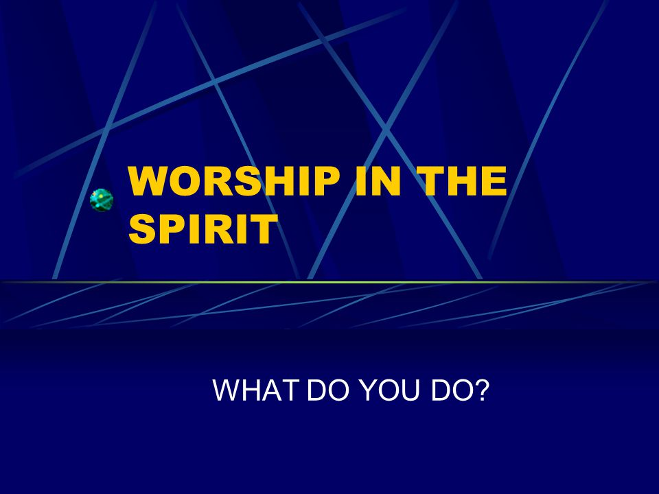 WORSHIP IN THE SPIRIT WHAT DO YOU DO?