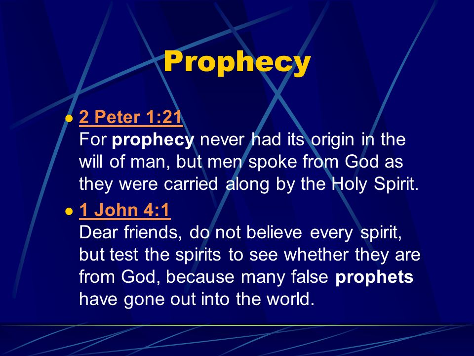 Prophecy 2 Peter 1:21 For prophecy never had its origin in the will of man, but men spoke from God as they were carried along by the Holy Spirit. 2 Pe