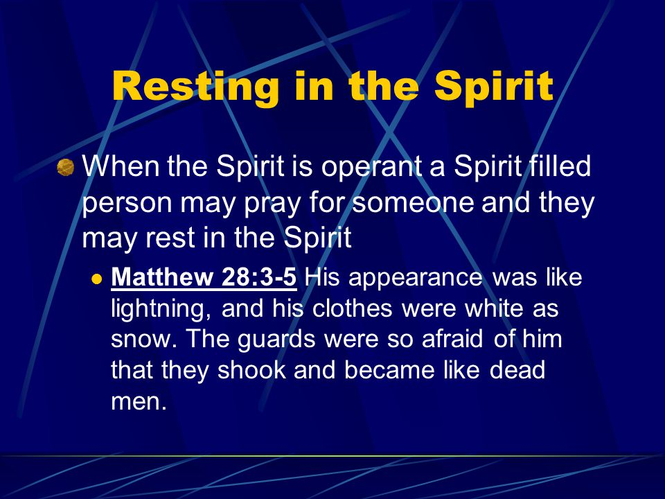 Resting in the Spirit When the Spirit is operant a Spirit filled person may pray for someone and they may rest in the Spirit Matthew 28:3-5 His appear