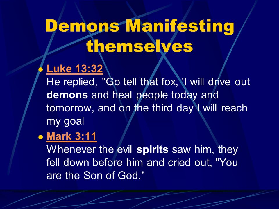 Demons Manifesting themselves Luke 13:32 He replied, Go tell that fox, I will drive out demons and heal people today and tomorrow, and on the third day I will reach my goal Luke 13:32 Mark 3:11 Whenever the evil spirits saw him, they fell down before him and cried out, You are the Son of God. Mark 3:11