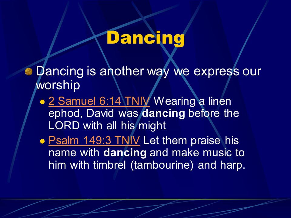 Dancing Dancing is another way we express our worship 2 Samuel 6:14 TNIV Wearing a linen ephod, David was dancing before the LORD with all his might 2