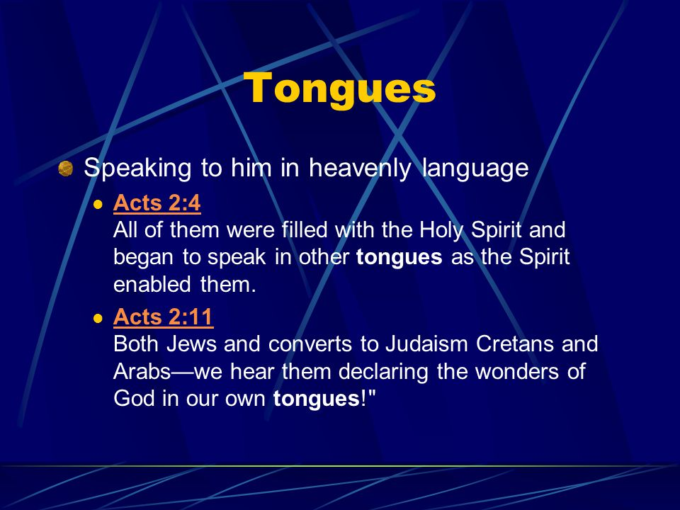 Tongues Speaking to him in heavenly language Acts 2:4 All of them were filled with the Holy Spirit and began to speak in other tongues as the Spirit e