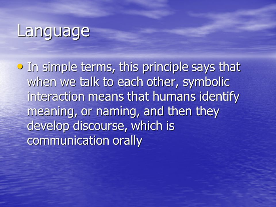 Language In simple terms, this principle says that when we talk to each other, symbolic interaction means that humans identify meaning, or naming, and then they develop discourse, which is communication orally In simple terms, this principle says that when we talk to each other, symbolic interaction means that humans identify meaning, or naming, and then they develop discourse, which is communication orally