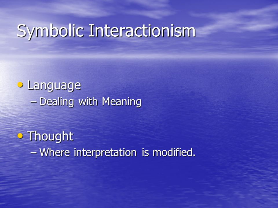 Symbolic Interactionism Language Language –Dealing with Meaning Thought Thought –Where interpretation is modified.