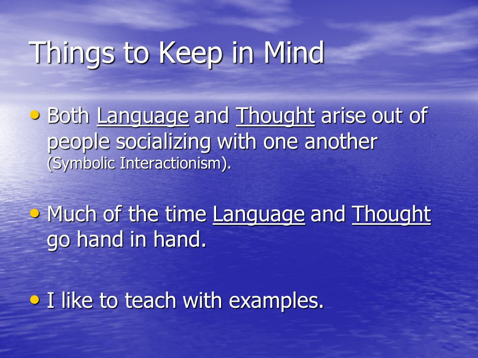 Things to Keep in Mind Both Language and Thought arise out of people socializing with one another (Symbolic Interactionism).
