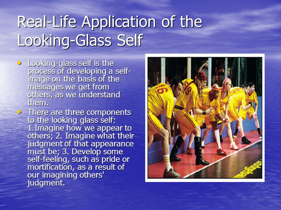 Real-Life Application of the Looking-Glass Self Looking-glass self is the process of developing a self- image on the basis of the messages we get from others, as we understand them.