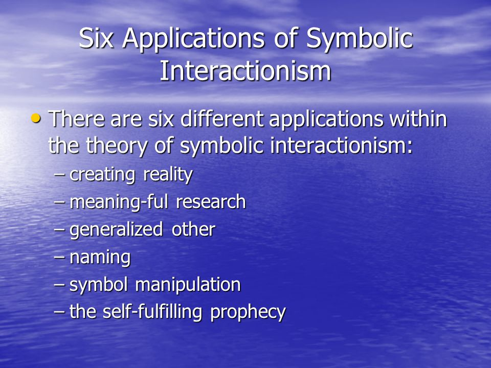 Six Applications of Symbolic Interactionism There are six different applications within the theory of symbolic interactionism: There are six different applications within the theory of symbolic interactionism: –creating reality –meaning-ful research –generalized other –naming –symbol manipulation –the self-fulfilling prophecy