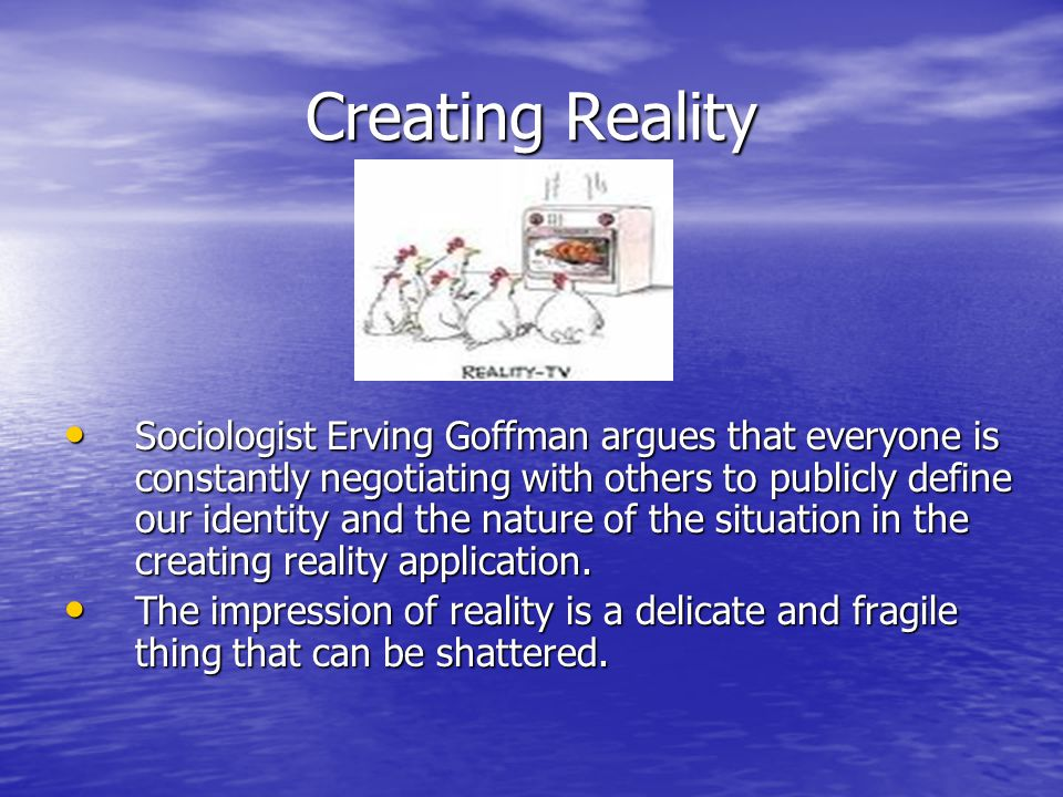 Creating Reality Sociologist Erving Goffman argues that everyone is constantly negotiating with others to publicly define our identity and the nature of the situation in the creating reality application.