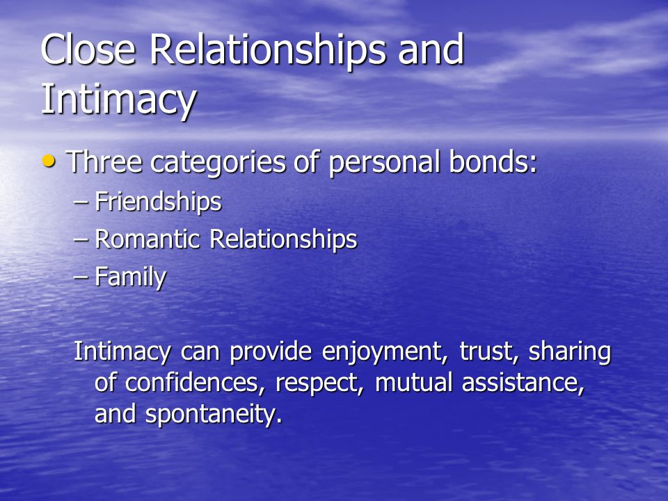 Close Relationships and Intimacy Three categories of personal bonds: Three categories of personal bonds: –Friendships –Romantic Relationships –Family Intimacy can provide enjoyment, trust, sharing of confidences, respect, mutual assistance, and spontaneity.
