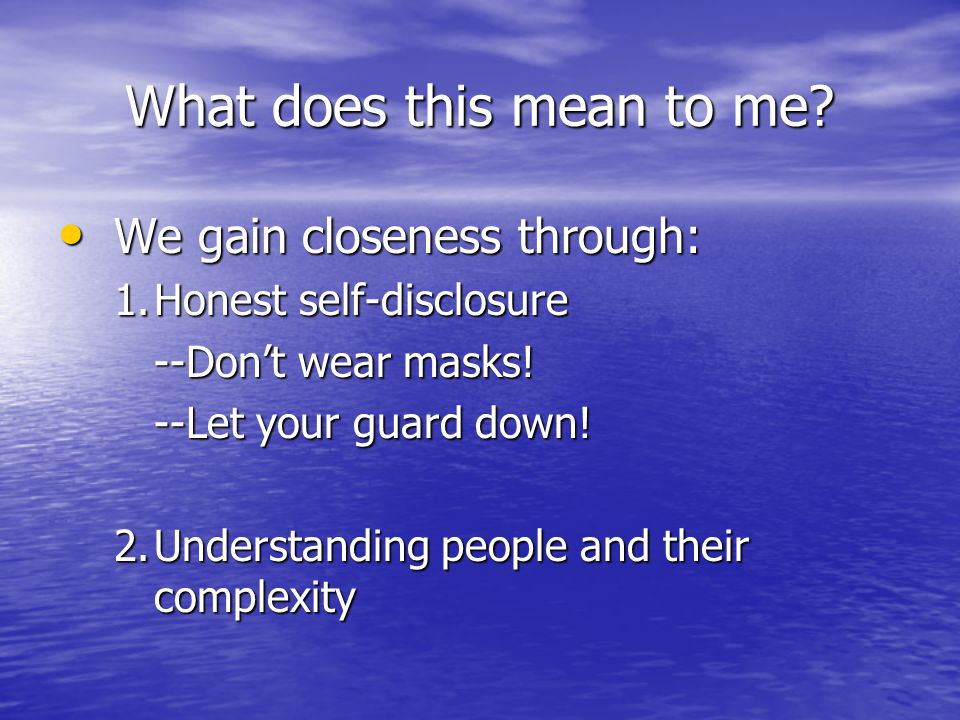 We gain closeness through: We gain closeness through: 1.Honest self-disclosure --Don't wear masks! --Let your guard down! 2.Understanding people and t